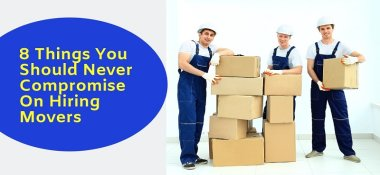 8 Things You Should Never Compromise On Hiring Movers